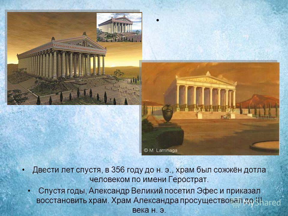 Двести лет спустя, в 356 году до н. э., храм был сожжён дотла человеком по имени Герострат. Спустя годы, Александр Великий посетил Эфес и приказал восстановить храм. Храм Александра просуществовал до III века н. э.