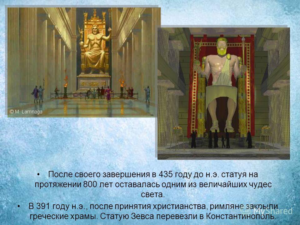 После своего завершения в 435 году до н.э. статуя на протяжении 800 лет оставалась одним из величайших чудес света. В 391 году н.э., после принятия христианства, римляне закрыли греческие храмы. Статую Зевса перевезли в Константинополь.