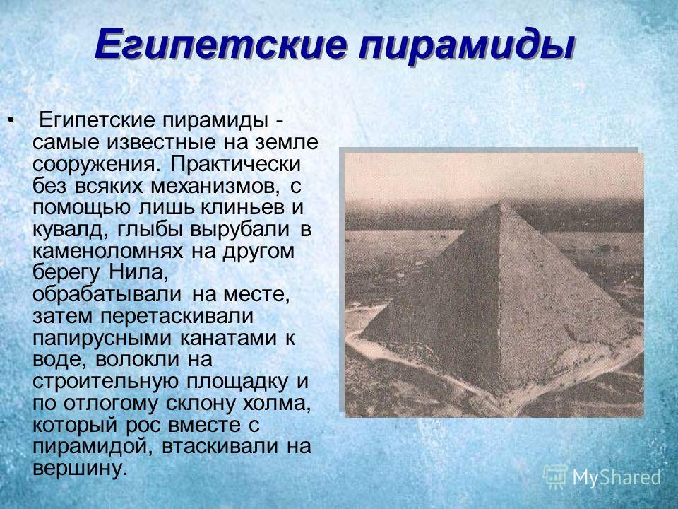 Египетские пирамиды Египетские пирамиды - самые известные на земле сооружения. Практически без всяких механизмов, с помощью лишь клиньев и кувалд, глыбы вырубали в каменоломнях на другом берегу Нила, обрабатывали на месте, затем перетаскивали папирус