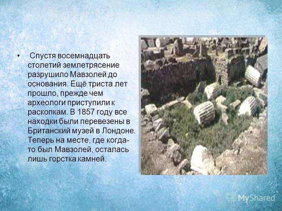 Спустя восемнадцать столетий землетрясение разрушило Мавзолей до основания. Ещё триста лет прошло, прежде чем археологи приступили к раскопкам. В 1857 году все находки были перевезены в Британский музей в Лондоне. Теперь на месте, где когда- то был М