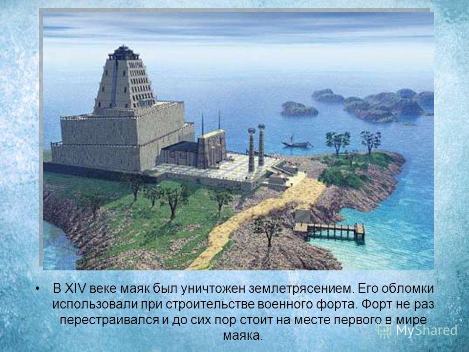В XIV веке маяк был уничтожен землетрясением. Его обломки использовали при строительстве военного форта. Форт не раз перестраивался и до сих пор стоит на месте первого в мире маяка.