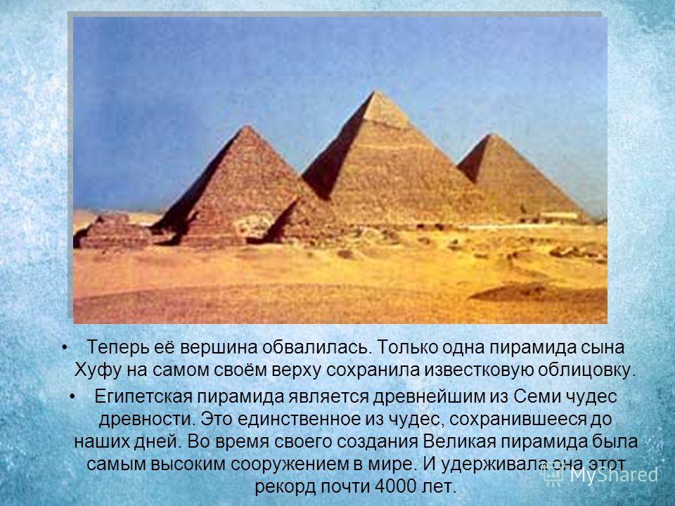 Теперь её вершина обвалилась. Только одна пирамида сына Хуфу на самом своём верху сохранила известковую облицовку. Египетская пирамида является древнейшим из Семи чудес древности. Это единственное из чудес, сохранившееся до наших дней. Во время своег