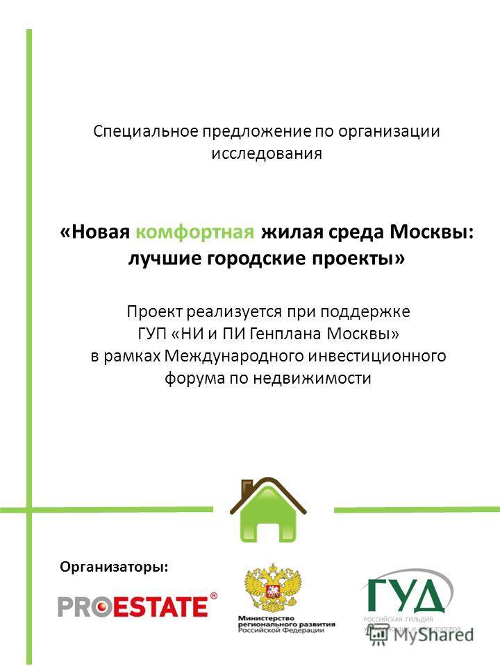 Организаторы: Специальное предложение по организации исследования «Новая комфортная жилая среда Москвы: лучшие городские проекты» Проект реализуется при поддержке ГУП «НИ и ПИ Генплана Москвы» в рамках Международного инвестиционного форума по недвижи