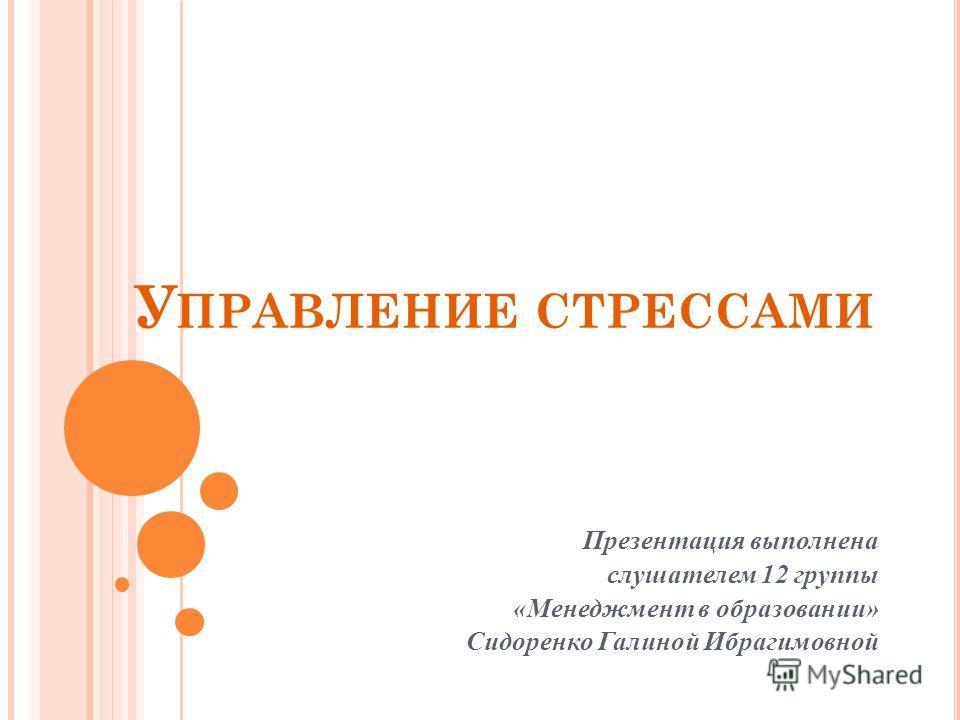 У ПРАВЛЕНИЕ СТРЕССАМИ Презентация выполнена слушателем 12 группы «Менеджмент в образовании» Сидоренко Галиной Ибрагимовной