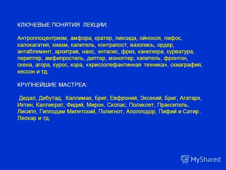 КЛЮЧЕВЫЕ ПОНЯТИЯ ЛЕКЦИИ: Антроппоцентризм, амфора, кратер, пиксида, ойнохоя, пифос, калокагатия, хиазм, капитель, контрапост, вазопись, ордер, антаблемент, архитрав, наос, энтазис, фриз, канелюра, курватура, периптер, амфипростиль, диптер, моноптер,