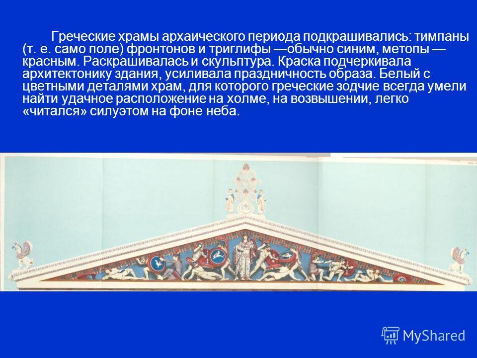 Греческие храмы архаического периода подкрашивались: тимпаны (т. е. само поле) фронтонов и триглифы обычно синим, метопы красным. Раскрашивалась и скульптура. Краска подчеркивала архитектонику здания, усиливала праздничность образа. Белый с цветными