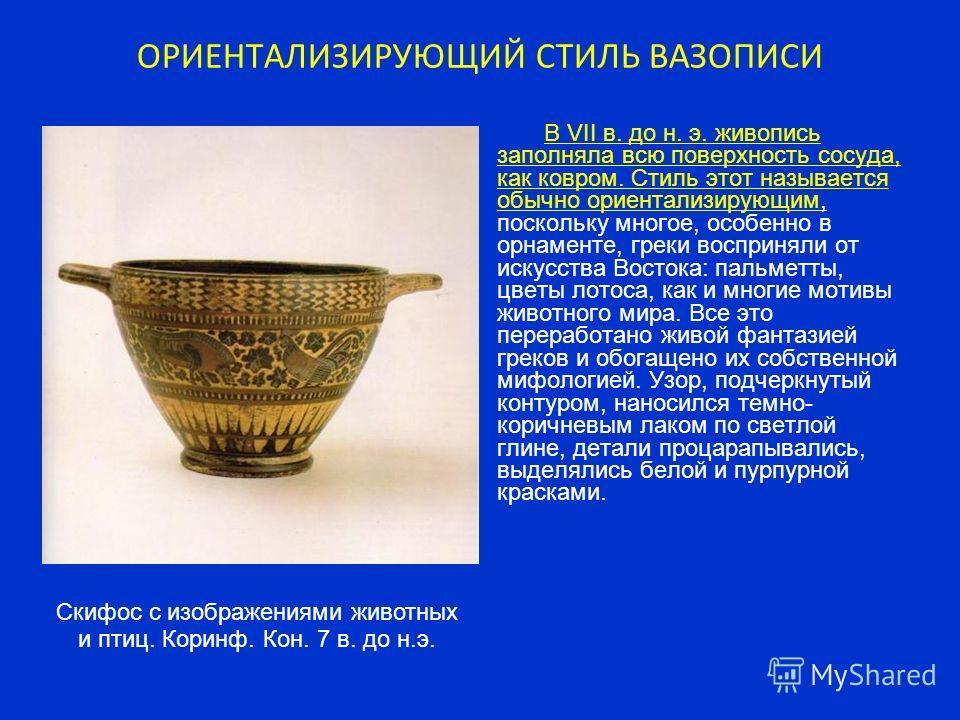 ОРИЕНТАЛИЗИРУЮЩИЙ СТИЛЬ ВАЗОПИСИ В VII в. до н. э. живопись заполняла всю поверхность сосуда, как ковром. Стиль этот называется обычно ориентализирующим, поскольку многое, особенно в орнаменте, греки восприняли от искусства Востока: пальметты, цветы