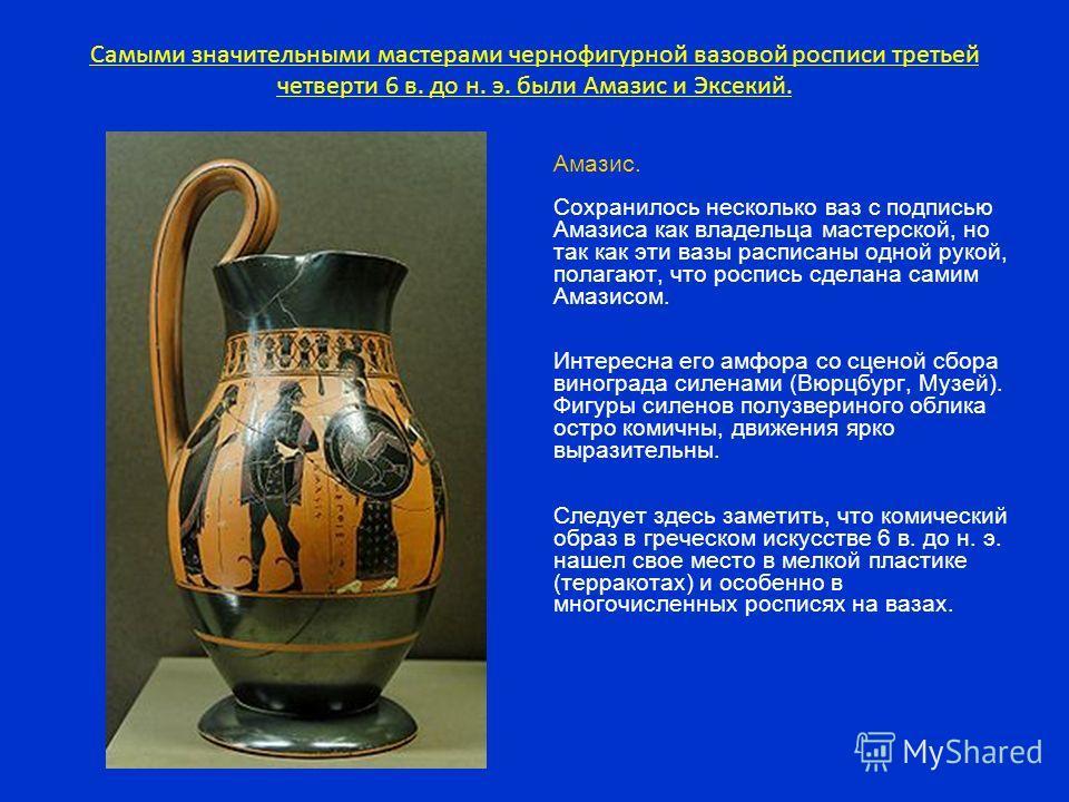 Самыми значительными мастерами чернофигурной вазовой росписи третьей четверти 6 в. до н. э. были Амазис и Эксекий. Амазис. Сохранилось несколько ваз с подписью Амазиса как владельца мастерской, но так как эти вазы расписаны одной рукой, полагают, что