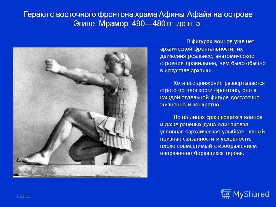 Геракл с восточного фронтона храма Афины-Афайи на острове Эгине. Мрамор. 490480 гг. до н. э. В фигурах воинов уже нет архаической фронтальности, их движения реальнее, анатомическое строение правильнее, чем было обычно в искусстве архаики. Хотя все дв