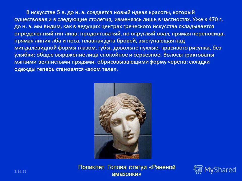 В искусстве 5 в. до н. э. создается новый идеал красоты, который существовал и в следующие столетия, изменяясь лишь в частностях. Уже к 470 г. до н. э. мы видим, как в ведущих центрах греческого искусства складывается определенный тип лица: продолгов