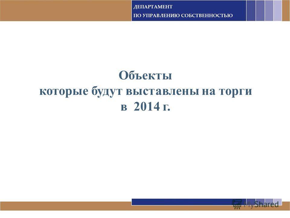 Объекты которые будут выставлены на торги в 2014 г.