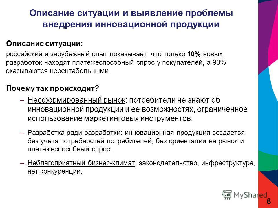 Описание ситуации и выявление проблемы внедрения инновационной продукции Описание ситуации: российский и зарубежный опыт показывает, что только 10% новых разработок находят платежеспособный спрос у покупателей, а 90% оказываются нерентабельными. Поче