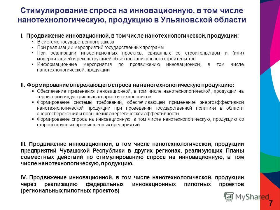 Стимулирование спроса на инновационную, в том числе нанотехнологическую, продукцию в Ульяновской области 7 I.Продвижение инновационной, в том числе нанотехнологической, продукции: В системе государственного заказа При реализации мероприятий государст