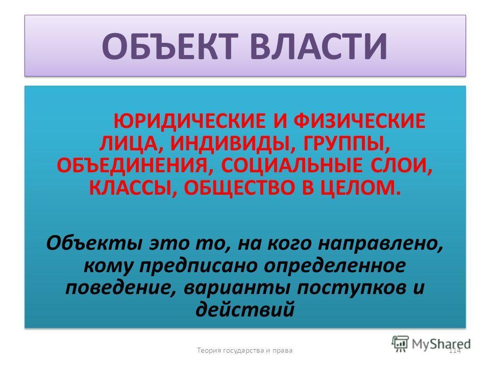 ОБЪЕКТ ВЛАСТИ ЮРИДИЧЕСКИЕ И ФИЗИЧЕСКИЕ ЛИЦА, ИНДИВИДЫ, ГРУППЫ, ОБЪЕДИНЕНИЯ, СОЦИАЛЬНЫЕ СЛОИ, КЛАССЫ, ОБЩЕСТВО В ЦЕЛОМ. Объекты это то, на кого направлено, кому предписано определенное поведение, варианты поступков и действий ЮРИДИЧЕСКИЕ И ФИЗИЧЕСКИЕ