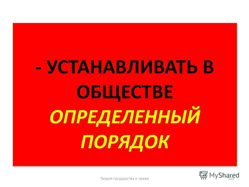 - УСТАНАВЛИВАТЬ В ОБЩЕСТВЕ ОПРЕДЕЛЕННЫЙ ПОРЯДОК Теория государства и права 125