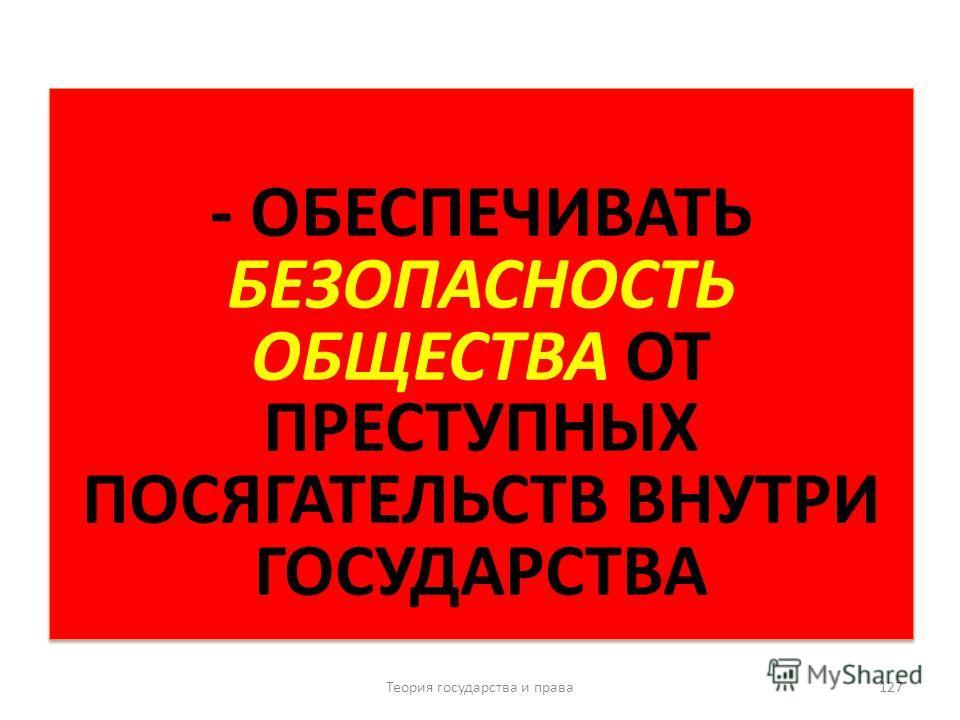 - ОБЕСПЕЧИВАТЬ БЕЗОПАСНОСТЬ ОБЩЕСТВА ОТ ПРЕСТУПНЫХ ПОСЯГАТЕЛЬСТВ ВНУТРИ ГОСУДАРСТВА Теория государства и права 127