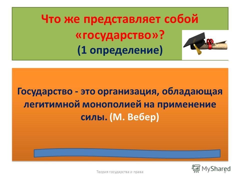Что же представляет собой «государство»? (1 определение) Государство - это организация, обладающая легитимной монополией на применение силы. (М. Вебер) Теория государства и права 4