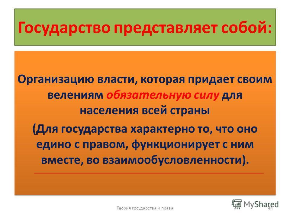 Государство представляет собой: Организацию власти, которая придает своим велениям обязательную силу для населения всей страны (Для государства характерно то, что оно едино с правом, функционирует с ним вместе, во взаимообусловленности). Организацию