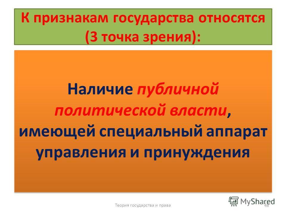 К признакам государства относятся (3 точка зрения): Наличие публичной политической власти, имеющей специальный аппарат управления и принуждения Теория государства и права 48