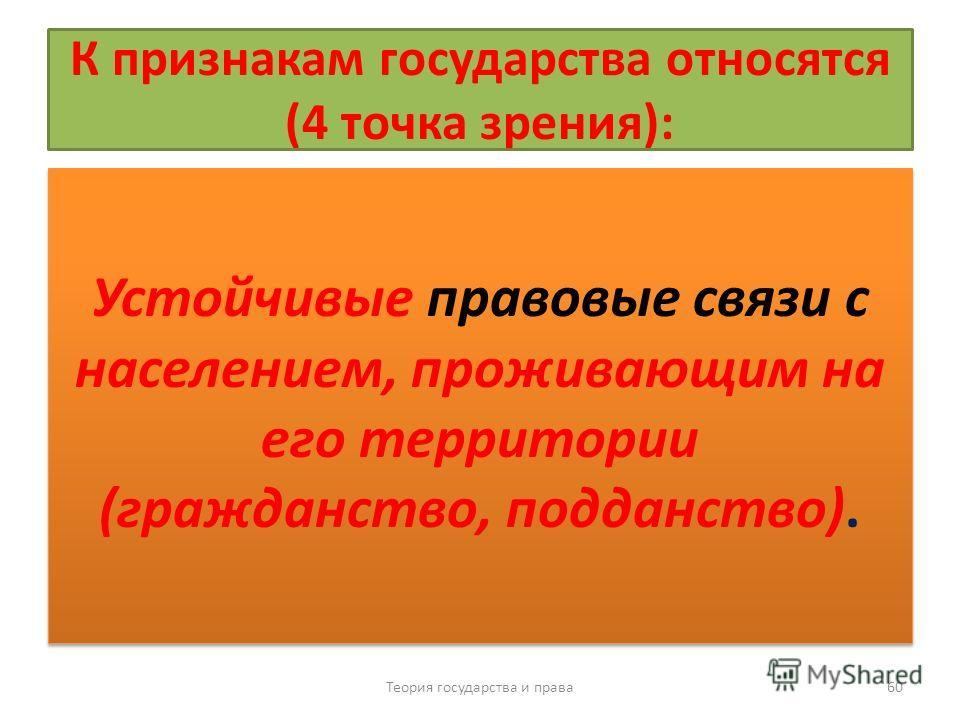 К признакам государства относятся (4 точка зрения): Устойчивые правовые связи с населением, проживающим на его территории (гражданство, подданство). Теория государства и права 60