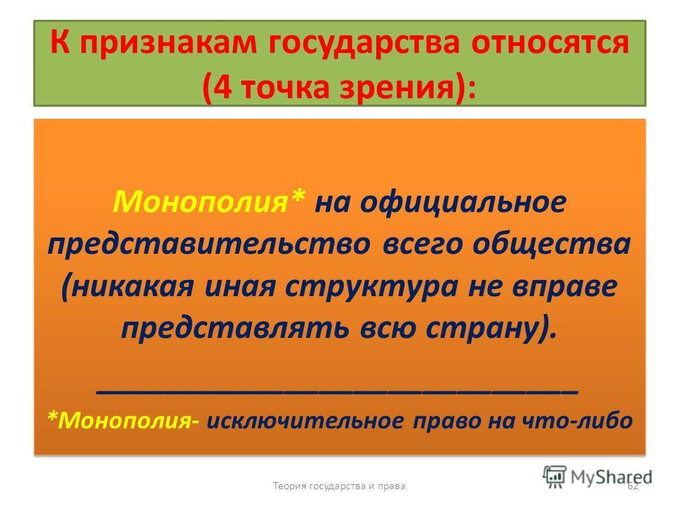 К признакам государства относятся (4 точка зрения): Монополия* на официальное представительство всего общества (никакая иная структура не вправе представлять всю страну). ____________________________ *Монополия- исключительное право на что-либо Моноп