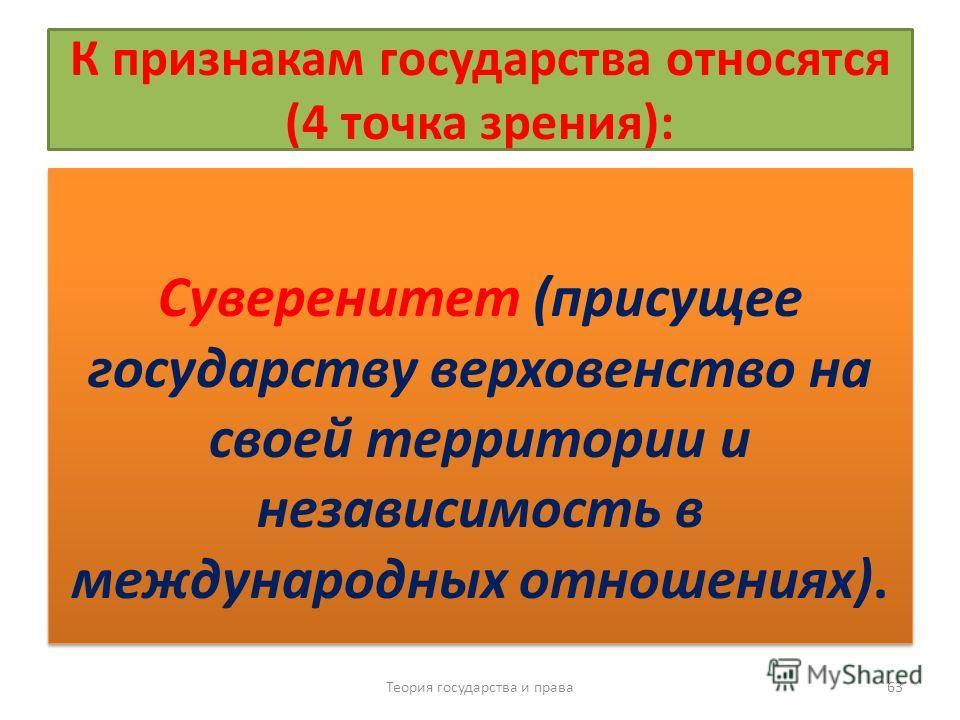 К признакам государства относятся (4 точка зрения): Суверенитет (присущее государству верховенство на своей территории и независимость в международных отношениях). Теория государства и права 63