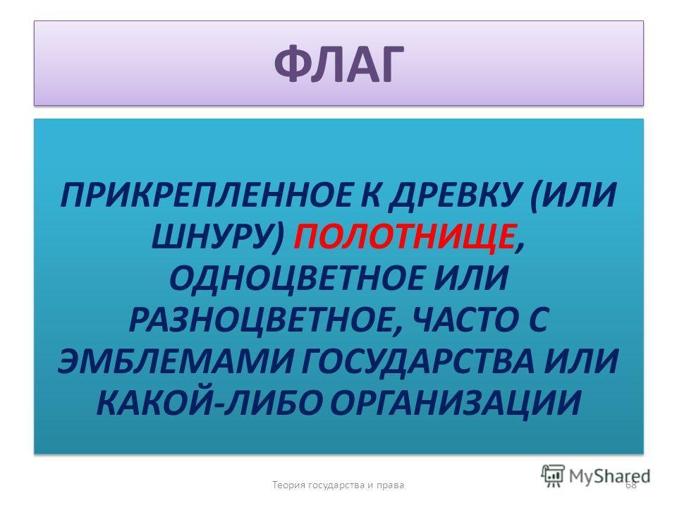 ФЛАГ ПРИКРЕПЛЕННОЕ К ДРЕВКУ (ИЛИ ШНУРУ) ПОЛОТНИЩЕ, ОДНОЦВЕТНОЕ ИЛИ РАЗНОЦВЕТНОЕ, ЧАСТО С ЭМБЛЕМАМИ ГОСУДАРСТВА ИЛИ КАКОЙ-ЛИБО ОРГАНИЗАЦИИ Теория государства и права 68