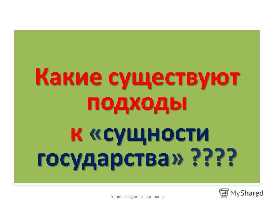 Какие существуют подходы к «сущности государства» ???? к «сущности государства» ???? Какие существуют подходы к «сущности государства» ???? к «сущности государства» ???? Теория государства и права 76
