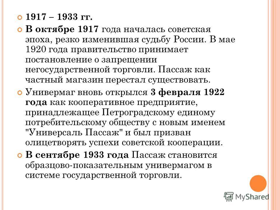 1917 – 1933 гг. В октябре 1917 года началась советская эпоха, резко изменившая судьбу России. В мае 1920 года правительство принимает постановление о запрещении негосударственной торговли. Пассаж как частный магазин перестал существовать. Универмаг в