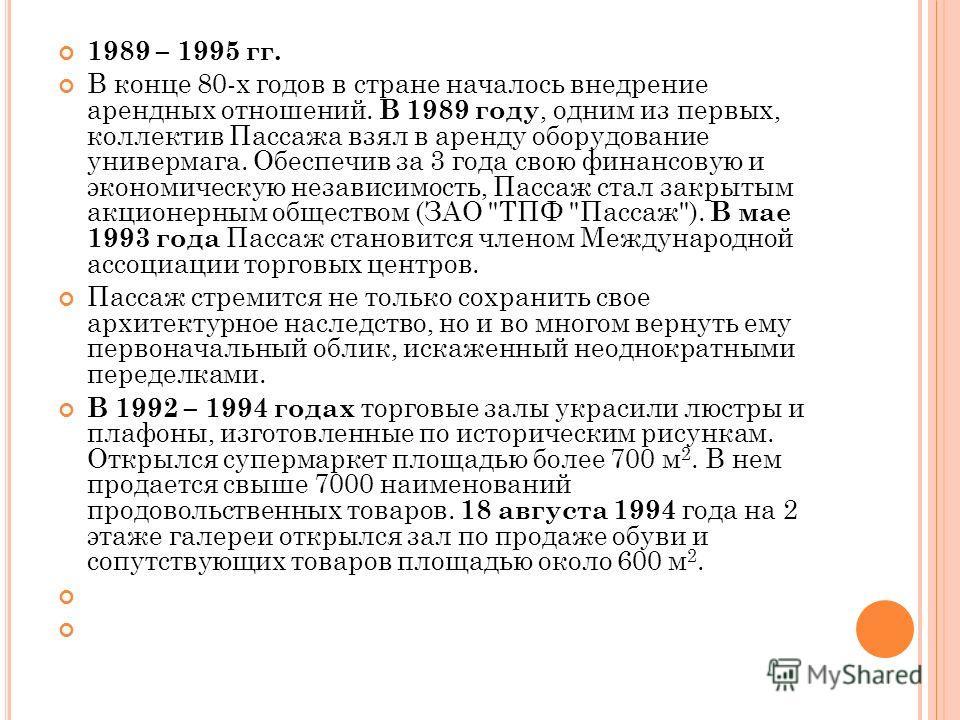 1989 – 1995 гг. В конце 80-х годов в стране началось внедрение арендных отношений. В 1989 году, одним из первых, коллектив Пассажа взял в аренду оборудование универмага. Обеспечив за 3 года свою финансовую и экономическую независимость, Пассаж стал з