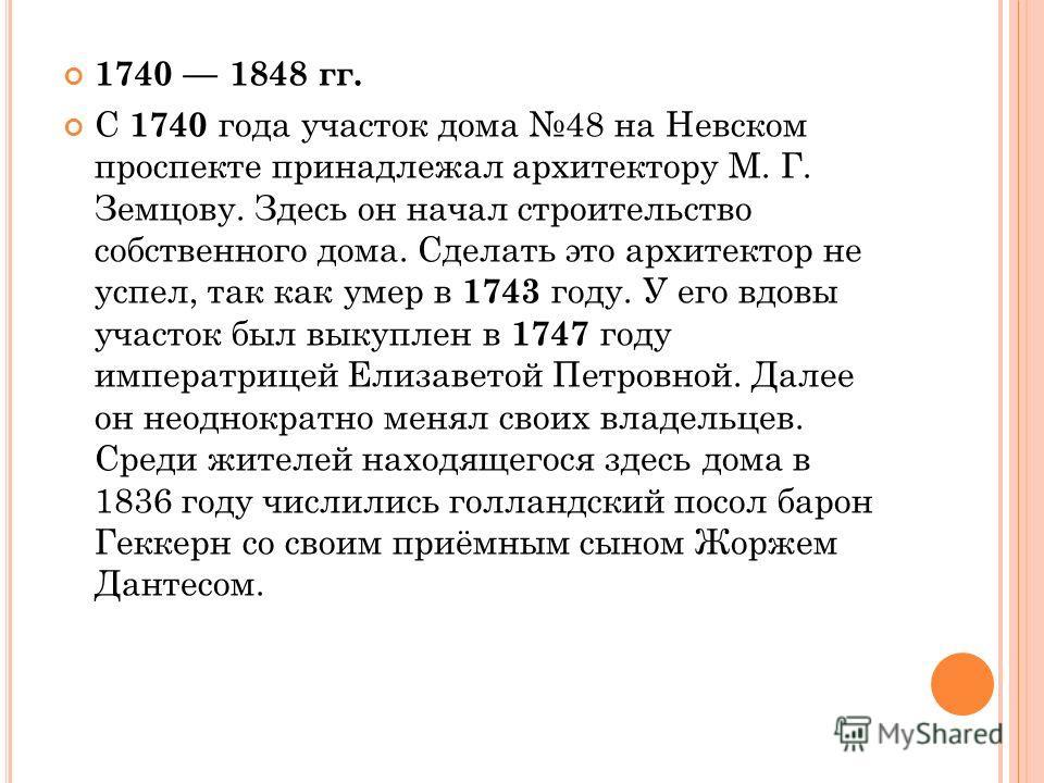 1740 1848 гг. С 1740 года участок дома 48 на Невском проспекте принадлежал архитектору М. Г. Земцову. Здесь он начал строительство собственного дома. Сделать это архитектор не успел, так как умер в 1743 году. У его вдовы участок был выкуплен в 1747 г