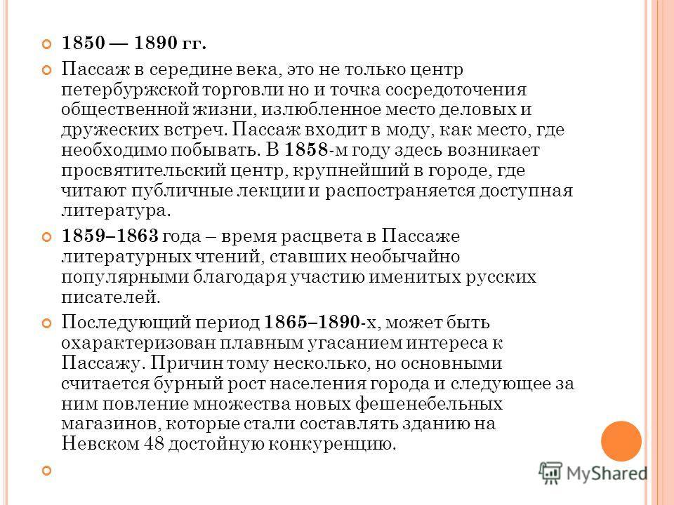 1850 1890 гг. Пассаж в середине века, это не только центр петербуржской торговли но и точка сосредоточения общественной жизни, излюбленное место деловых и дружеских встреч. Пассаж входит в моду, как место, где необходимо побывать. В 1858 -м году здес