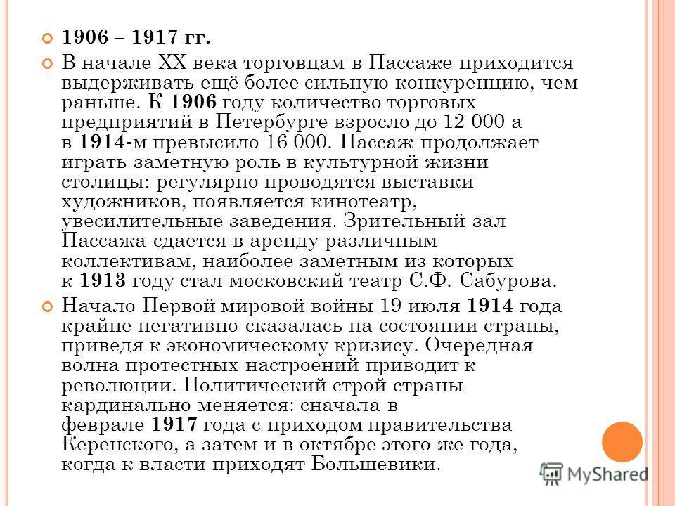 1906 – 1917 гг. В начале XX века торговцам в Пассаже приходится выдерживать ещё более сильную конкуренцию, чем раньше. К 1906 году количество торговых предприятий в Петербурге взросло до 12 000 а в 1914 -м превысило 16 000. Пассаж продолжает играть з