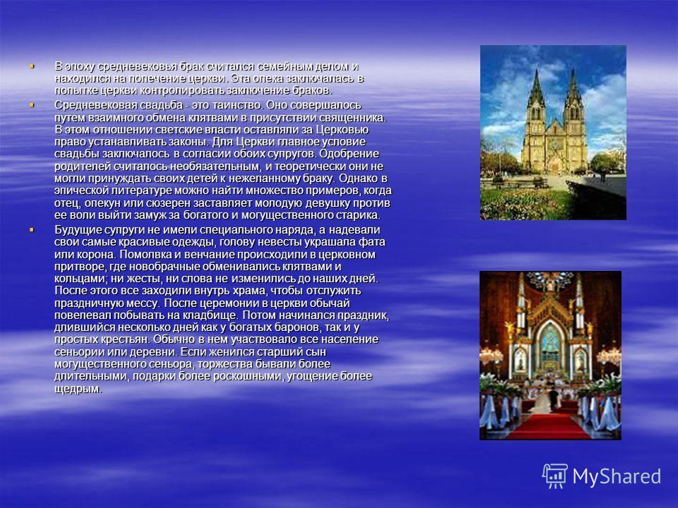 В эпоху средневековья брак считался семейным делом и находился на попечение церкви. Эта опека заключалась в попытке церкви контролировать заключение браков. В эпоху средневековья брак считался семейным делом и находился на попечение церкви. Эта опека