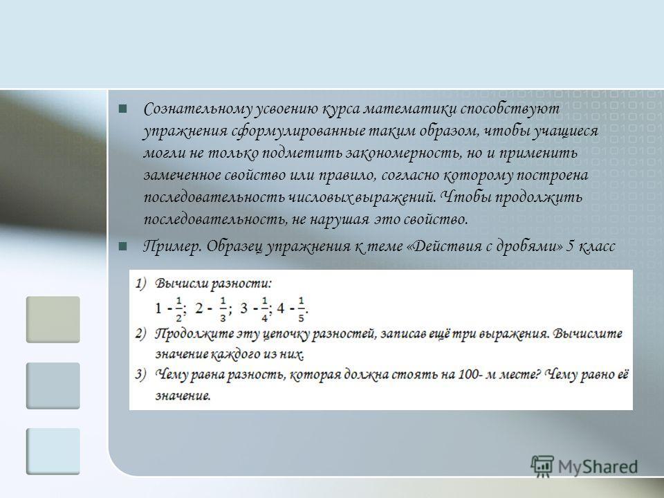 Сознательному усвоению курса математики способствуют упражнения сформулированные таким образом, чтобы учащиеся могли не только подметить закономерность, но и применить замеченное свойство или правило, согласно которому построена последовательность чи