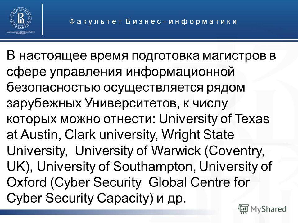 Ф а к у л ь т е т Б и з н е с – и н ф о р м а т и к и В настоящее время подготовка магистров в сфере управления информационной безопасностью осуществляется рядом зарубежных Университетов, к числу которых можно отнести: University of Texas at Austin,