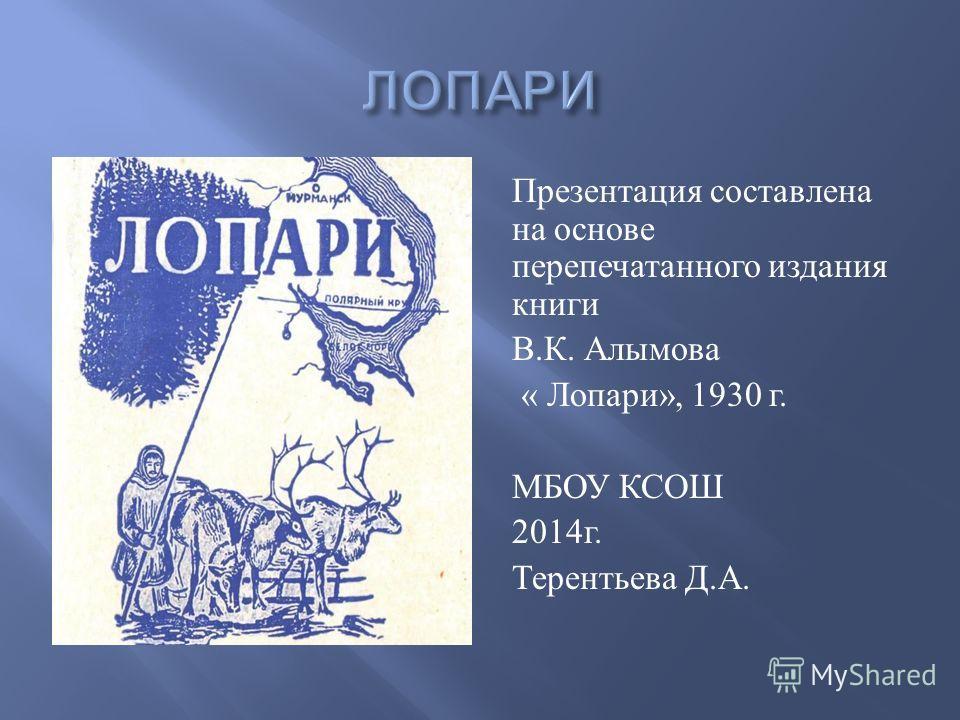 Презентация составлена на основе перепечатанного издания книги В. К. Алымова « Лопари », 1930 г. МБОУ КСОШ 2014 г. Терентьева Д. А.
