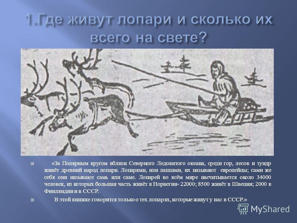 « За Полярным кругом вблизи Северного Ледовитого океана, среди гор, лесов и тундр живёт древний народ лопари. Лопарями, или лапами, их называют европейцы ; сами же себя они называют сами или сами. Лопарей во всём мире насчитывается около 34000 челове