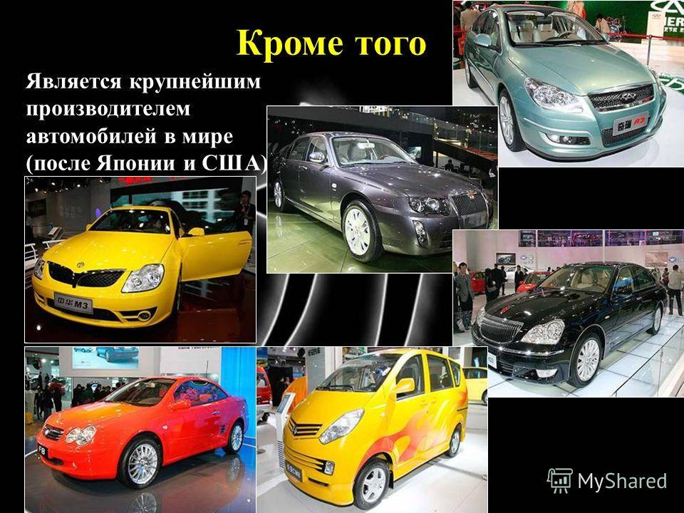 Кроме того Является крупнейшим производителем автомобилей в мире (после Японии и США)