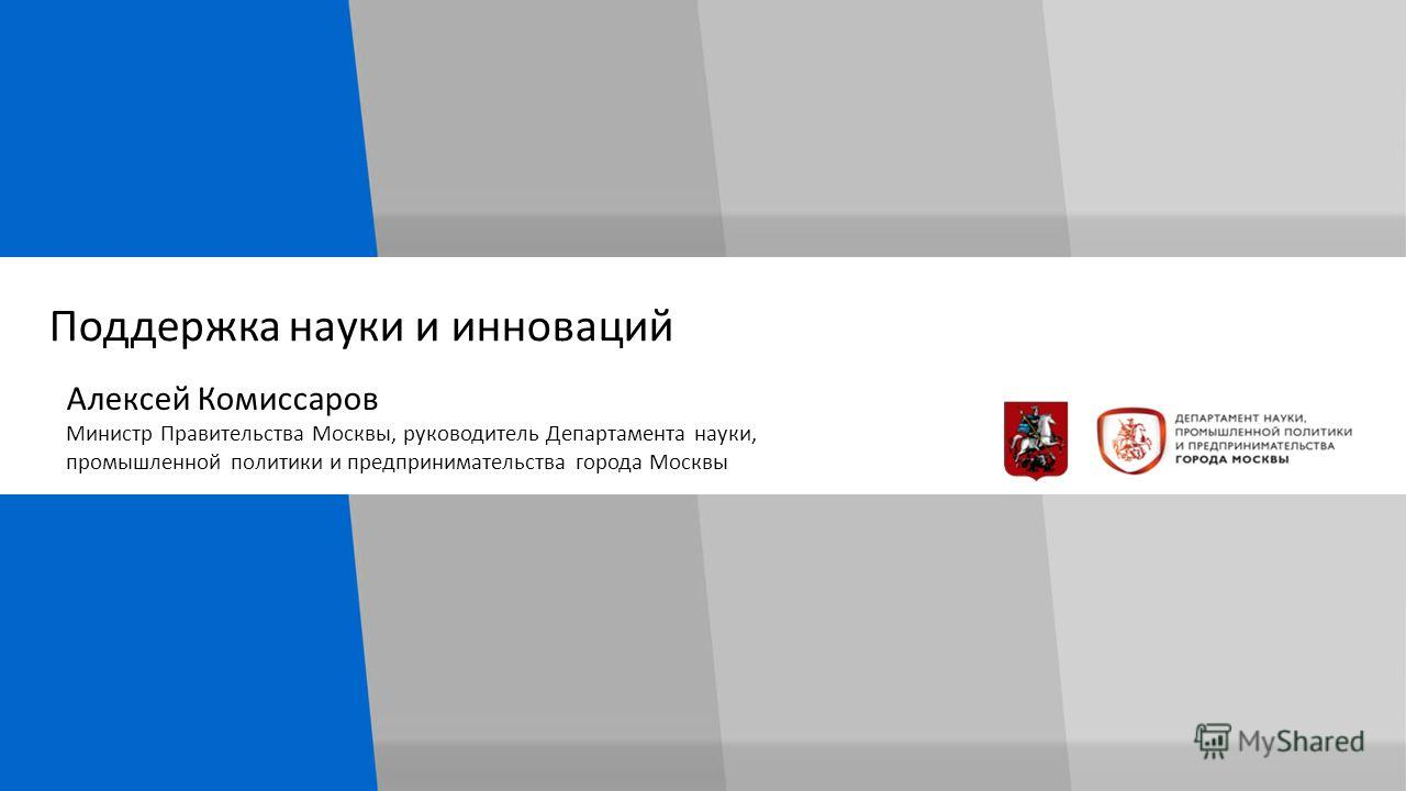 Поддержка науки и инноваций Алексей Комиссаров Министр Правительства Москвы, руководитель Департамента науки, промышленной политики и предпринимательства города Москвы
