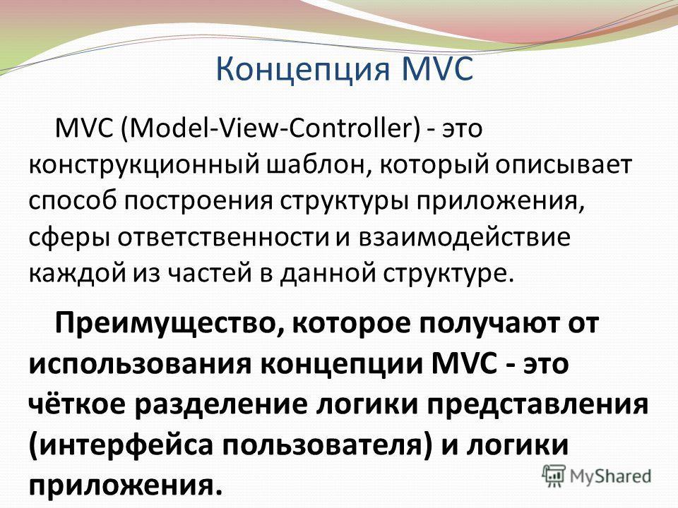 MVC (Model-View-Controller) - это конструкционный шаблон, который описывает способ построения структуры приложения, сферы ответственности и взаимодействие каждой из частей в данной структуре. Преимущество, которое получают от использования концепции