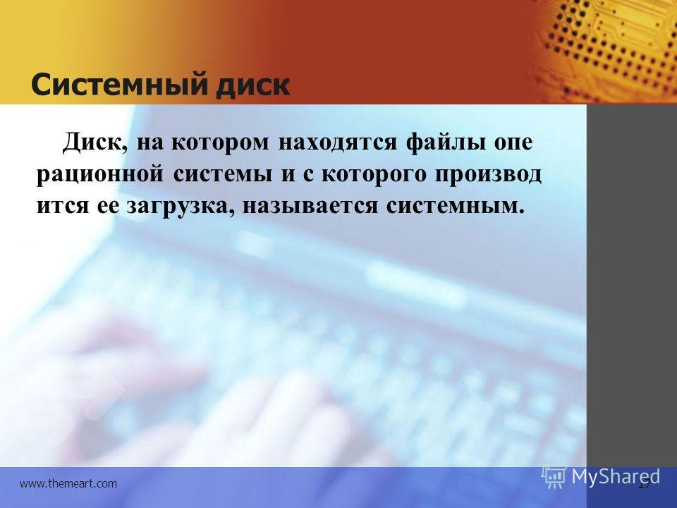 17 www.themeart.com Системный диск Диск, на котором находятся файлы операционной системы и с которого производится ее загрузка, называется системным.