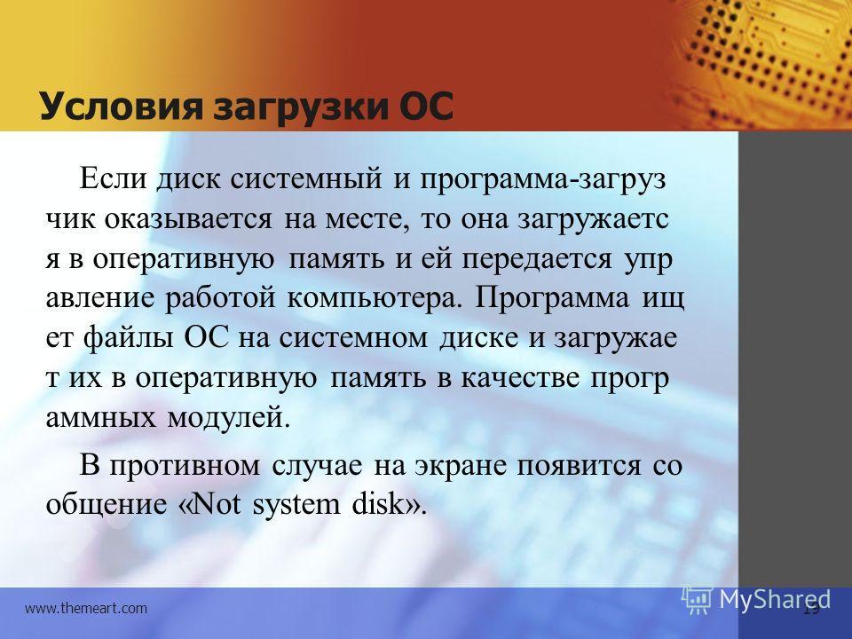 19 www.themeart.com Условия загрузки ОС Если диск системный и программа-загрузчик оказывается на месте, то она загружается в оперативную память и ей передается управление работой компьютера. Программа ищет файлы ОС на системном диске и загружает их в
