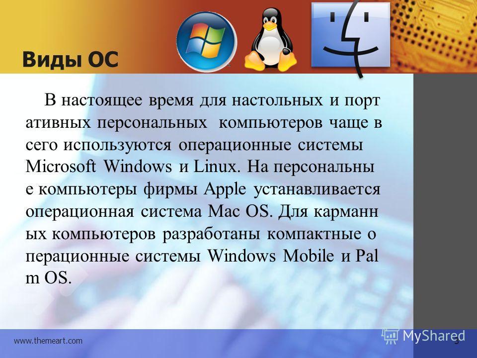 3 www.themeart.com Виды ОС В настоящее время для настольных и портативных персональных компьютеров чаще в сего используются операционные системы Microsoft Windows и Linux. На персональные компьютеры фирмы Apple устанавливается операционная система Ma