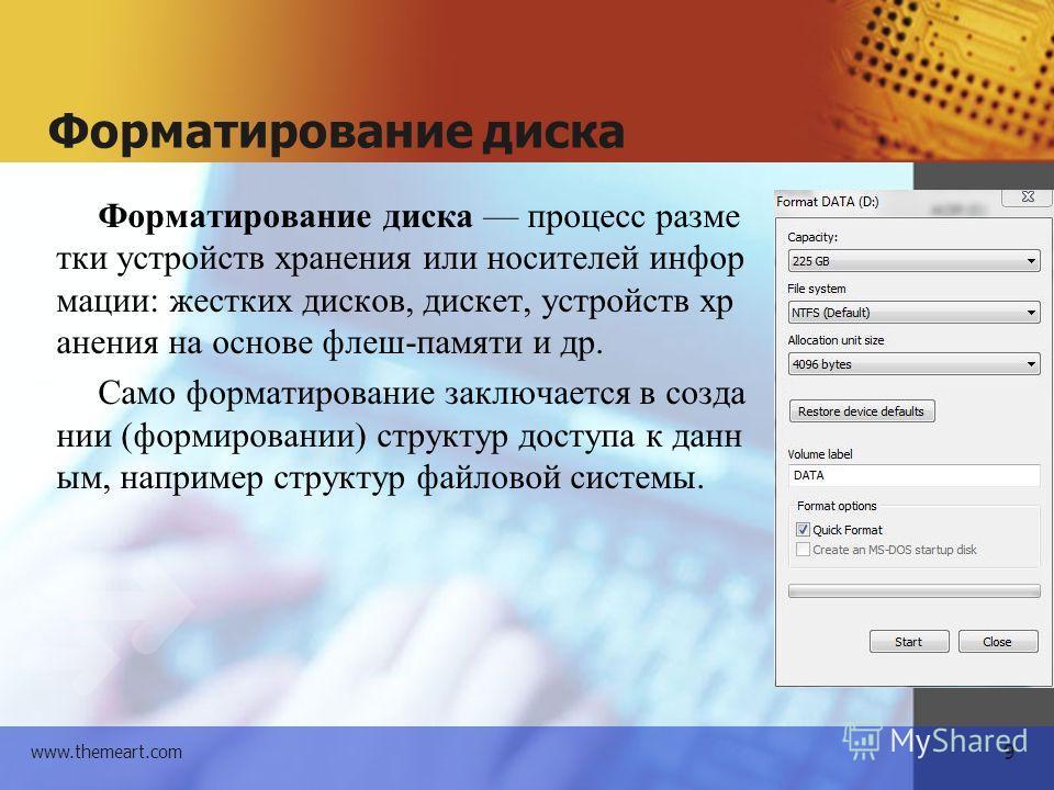 9 www.themeart.com Форматирование диска Форматирование диска процесс разметки устройств хранения или носителей информации: жестких дисков, дискет, устройств хранения на основе флеш-памяти и др. Само форматирование заключается в создании (формировании