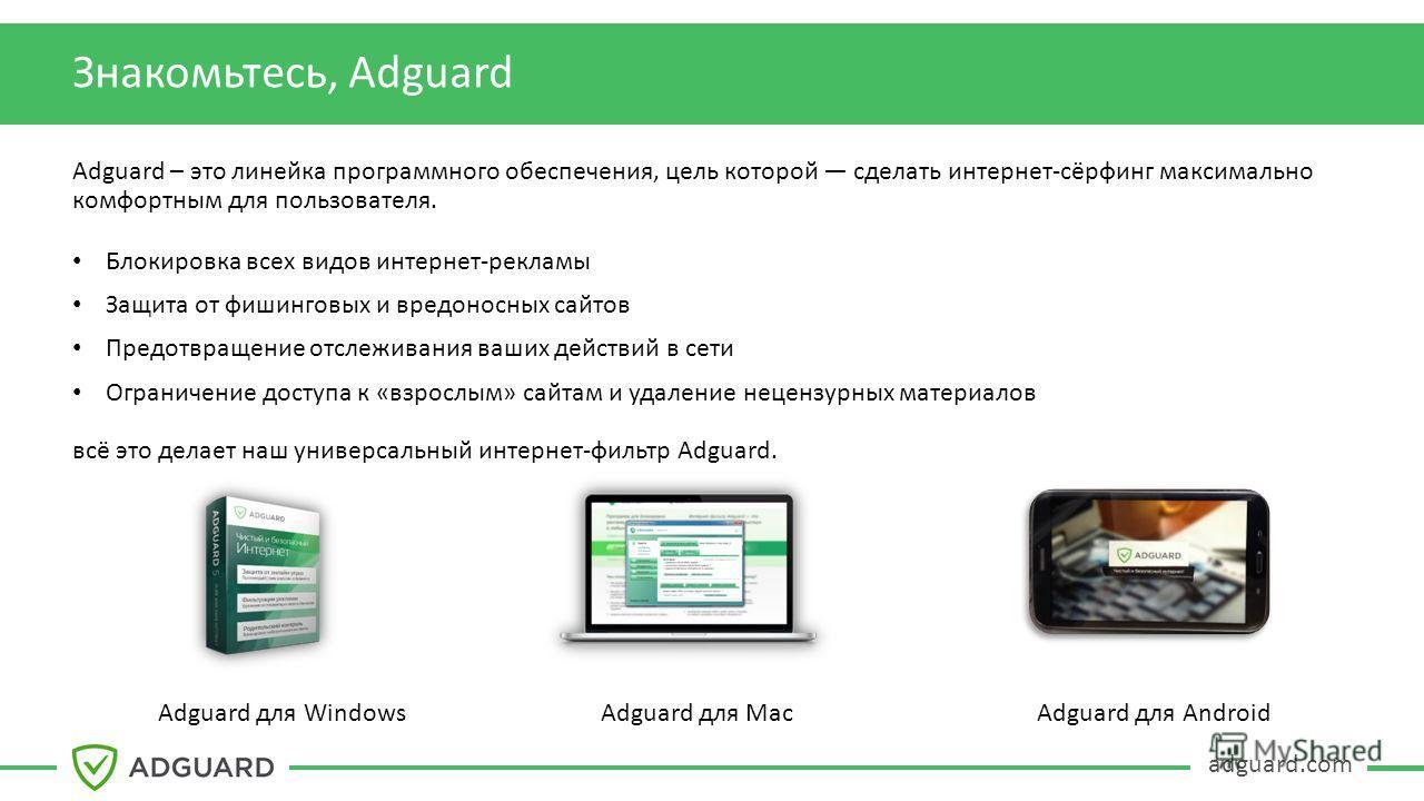 adguard.com Знакомьтесь, Adguard Adguard – это линейка программного обеспечения, цель которой сделать интернет-сёрфинг максимально комфортным для пользователя. Блокировка всех видов интернет-рекламы Защита от фишинговых и вредоносных сайтов Предотвра