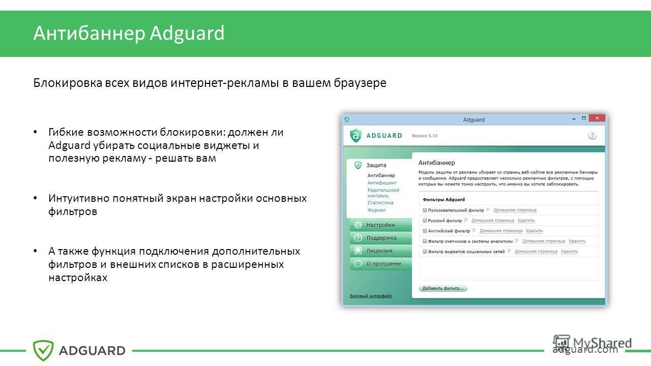 adguard.com Антибаннер Adguard Блокировка всех видов интернет-рекламы в вашем браузере Гибкие возможности блокировки: должен ли Adguard убирать социальные виджеты и полезную рекламу - решать вам Интуитивно понятный экран настройки основных фильтров А