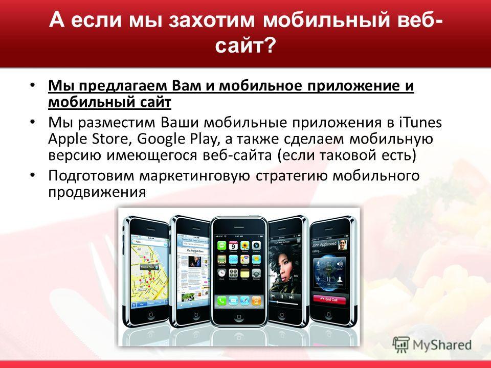 А если мы захотим мобильный веб- сайт? Мы предлагаем Вам и мобильное приложение и мобильный сайт Мы разместим Ваши мобильные приложения в iTunes Apple Store, Google Play, а также сделаем мобильную версию имеющегося веб-сайта (если таковой есть) Подго