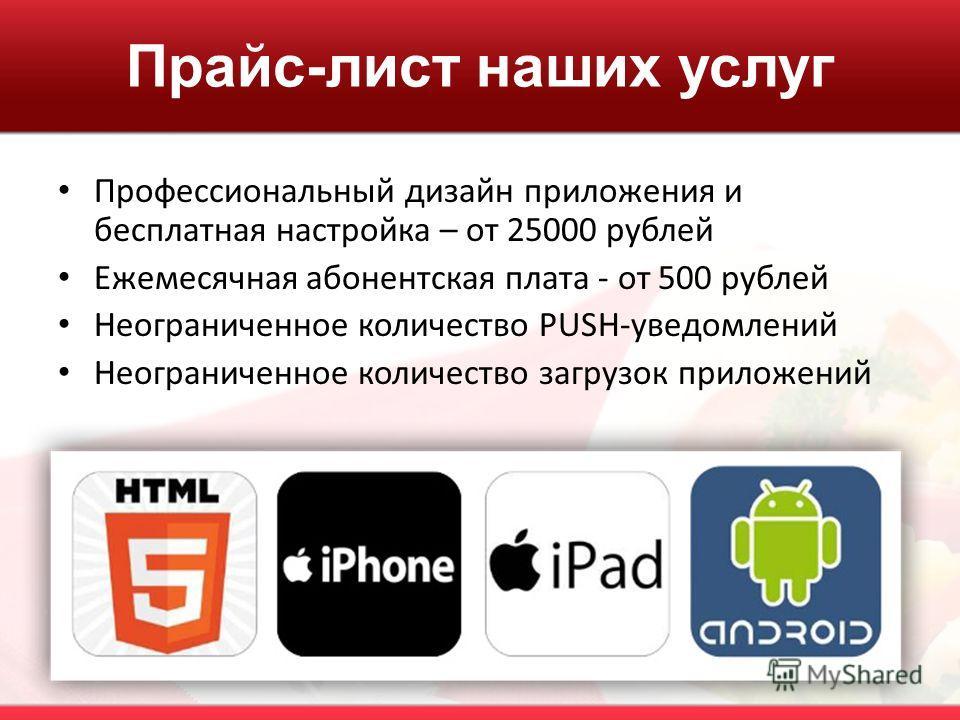 Прайс-лист наших услуг Профессиональный дизайн приложения и бесплатная настройка – от 25000 рублей Ежемесячная абонентская плата - от 500 рублей Неограниченное количество PUSH-уведомлений Неограниченное количество загрузок приложений