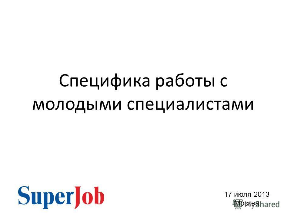 Специфика работы с молодыми специалистами 17 июля 2013 Москва